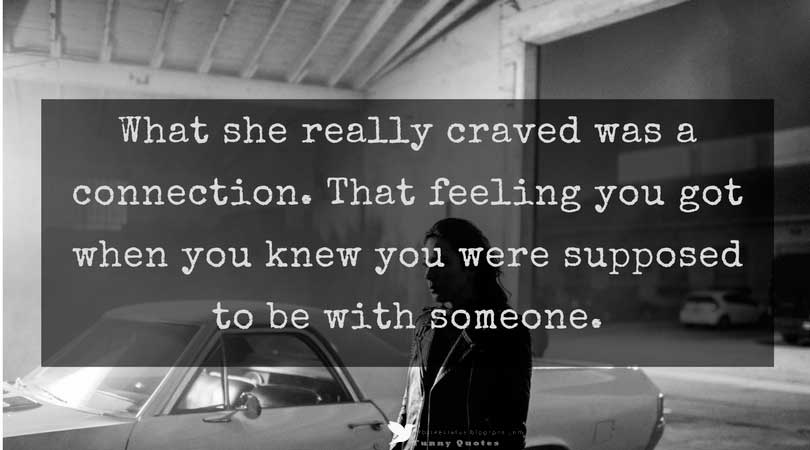 What she really craved was a connection. That feeling you got when you knew you were supposed to be with someone.' � J. Sterling  '