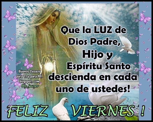 Que la LUZ de Dios Padre, Hijo y Espíritu Santo, descienda en cada uno de ustedes.  FELIZ VIERNES!