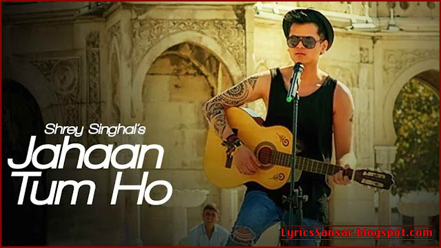 Jahaan Tum Ho Lyrics By Shrey Singhal