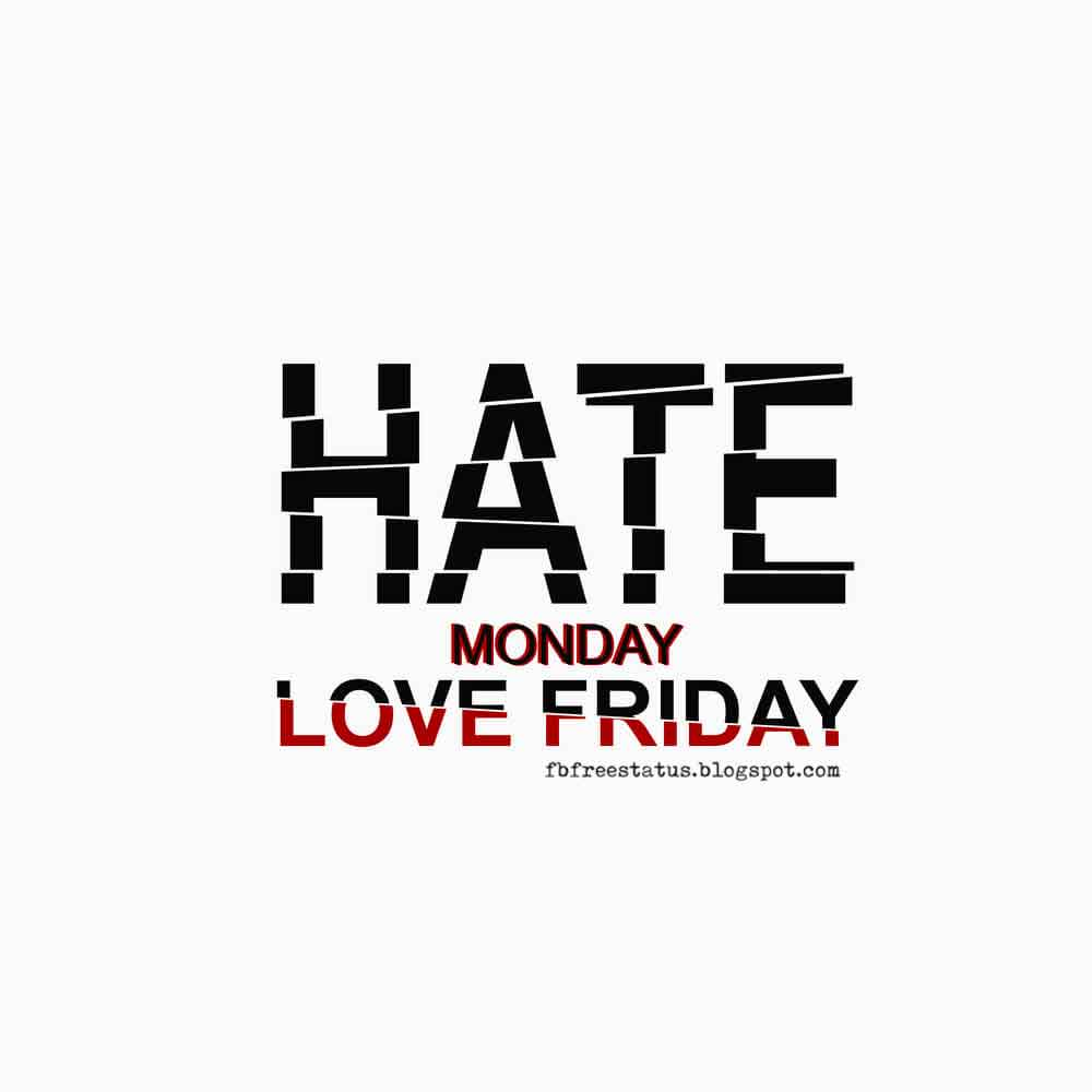 Hate Monday, Love Friday.