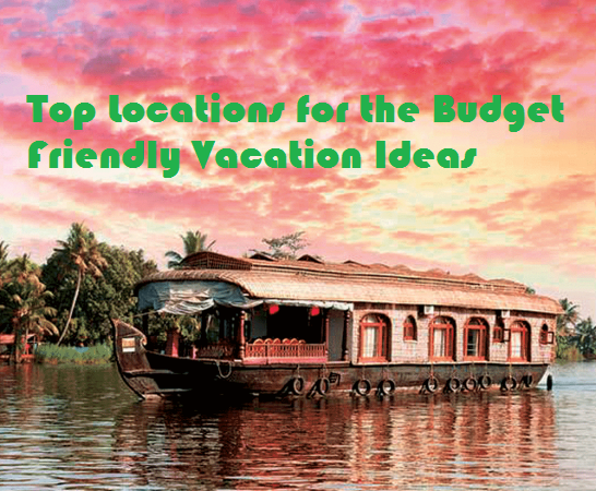 Top Locations for the Budget Friendly Vacation Ideas