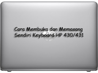 Cara Mudah Membuka dan Memasang Keyboard Laptop HP 430/431