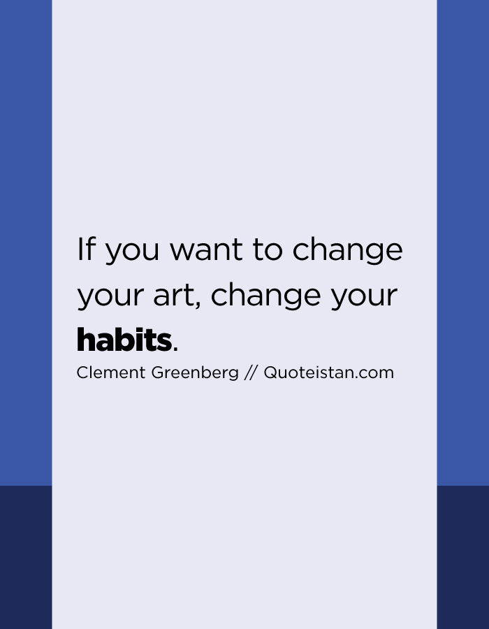 If you want to change your art, change your habits.