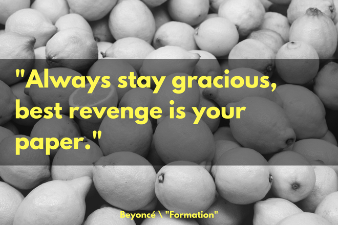 """Always stay gracious, best revenge is your paper."" -Beyoncé, ""Formation"""