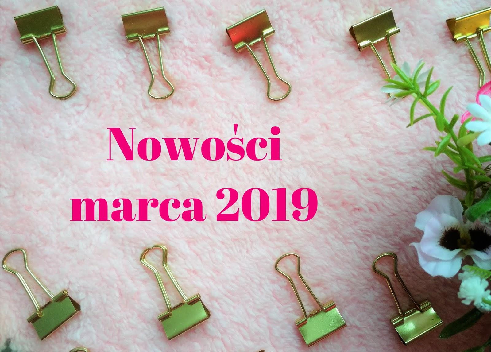 Nowości kosmetyczne (i nie tylko) marca 2019