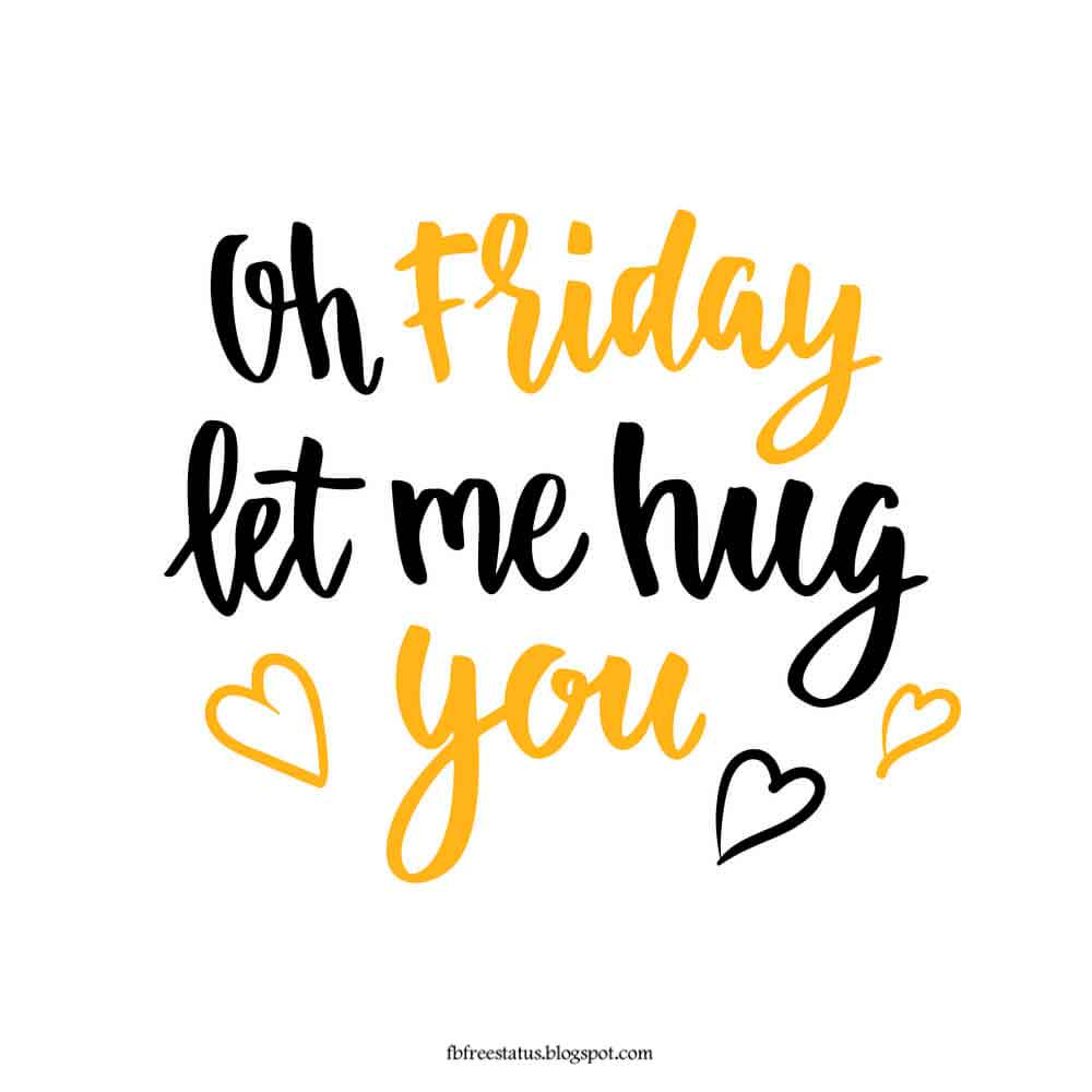 Oh friday let me hug you.