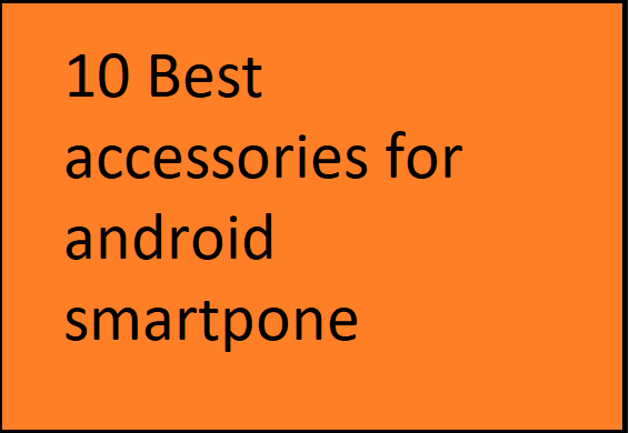 10 Best accessories for Android smartphne