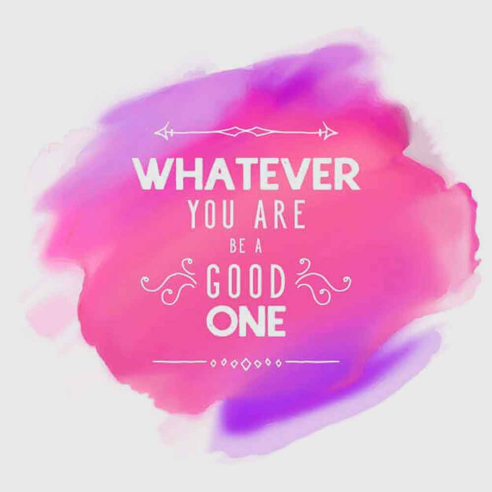 Whatever you are be a good one.