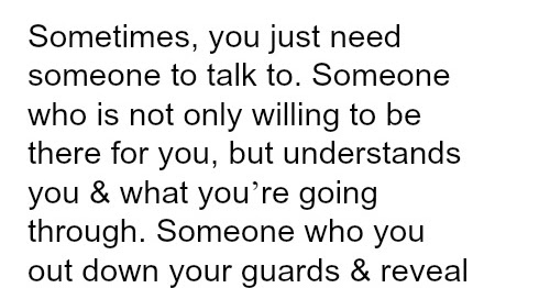 Sometimes, You Just Need Someone To Talk To.