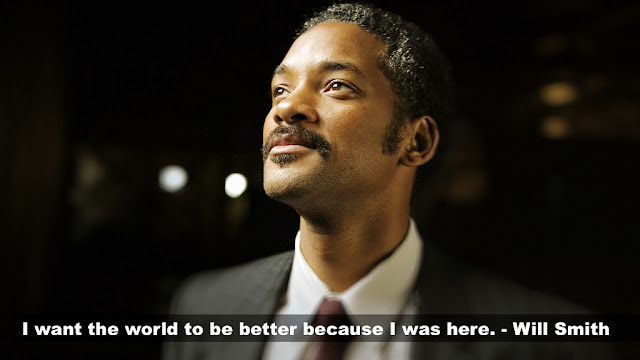 Will Smith in The Pursuit of Happyness. I want the world to be better because I was here. Mr. July