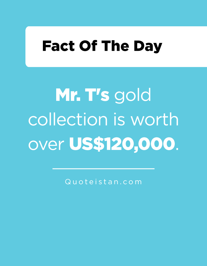 Mr. T's gold collection is worth over US$120,000.