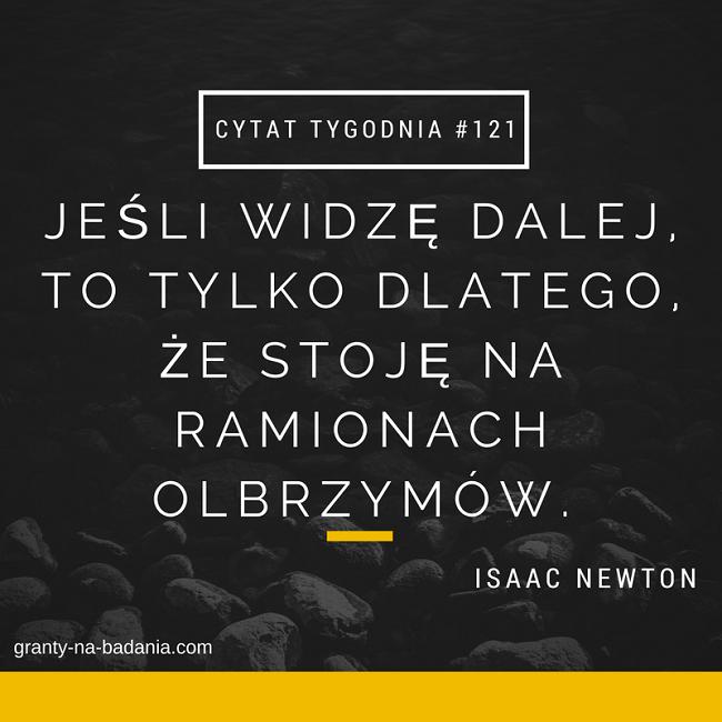 Jeśli widzę dalej, to tylko dlatego, że stoję na ramionach olbrzymów. - Isaac Newton