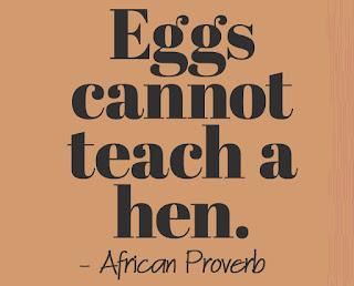 Eggs can not teach a hen ~ African Proverb
