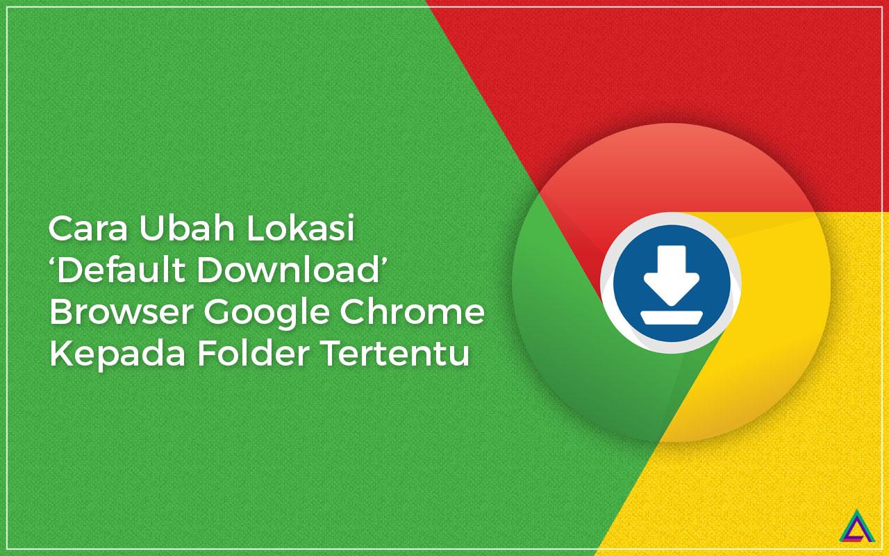 Cara Ubah Lokasi 'Default Download' Browser Google Chrome Kepada Folder Tertentu