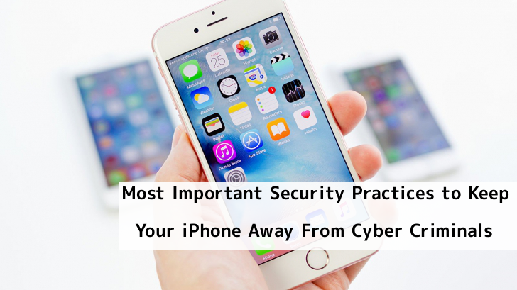 Most Important Security Practices to Keep Your iPhone Away From Cyber Criminals