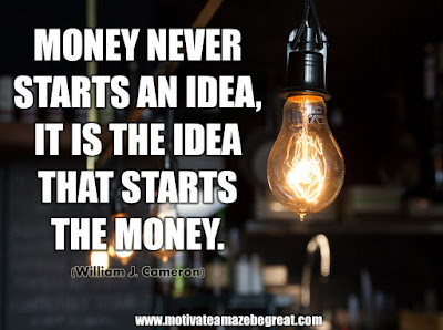 "16 Awesome Quotes To Reach Your Dreams: ""Money never starts an idea, it is the idea that starts the money."" - William J. Cameron"