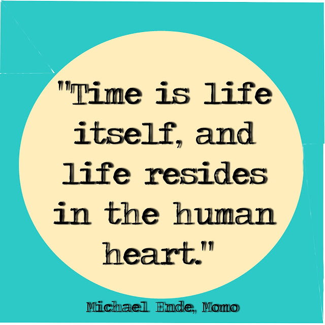 Time is life itself, and life resides in the human heart. - Michael Ende, Momo
