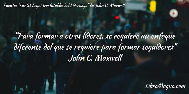 """""""Para formar a otros líderes, se requiere un enfoque diferente del que se requiere para formar seguidores"""" John C. Maxwell"""