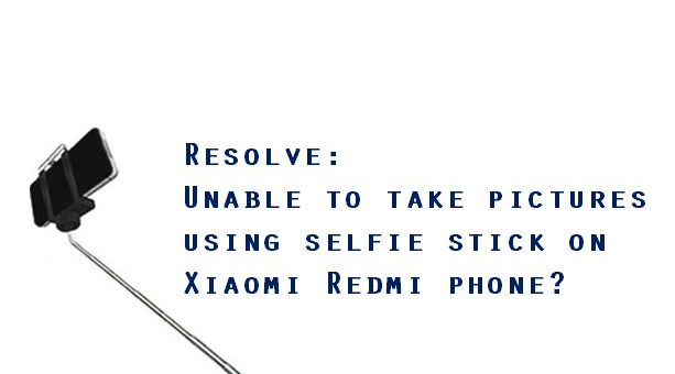 Unable to take pictures using selfie stick on Xiaomi Redmi phone