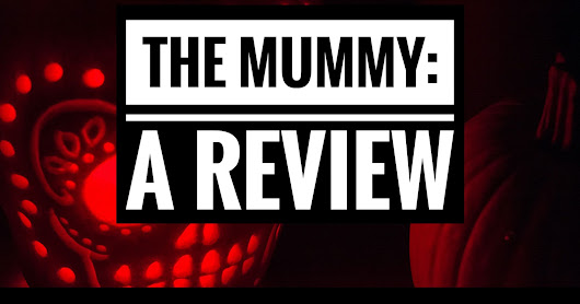 The Mummy (2017): A Review: Two Thumbs Up (Kinda)
