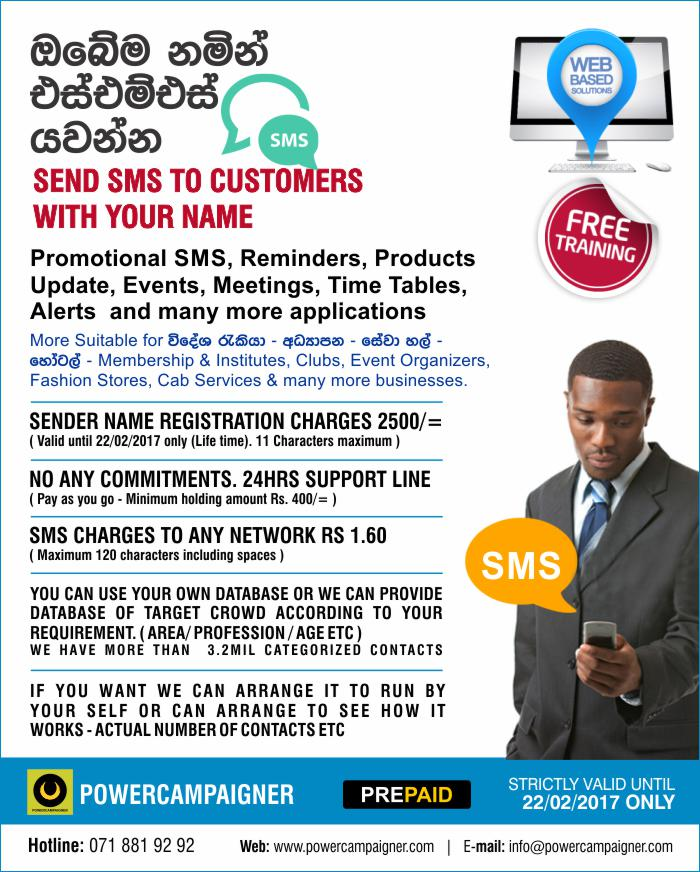 Promotional SMS, Reminders, Products Update, Events, Meetings, Time Tables, Alerts and many more applications.  More Suitable for Foreign employment agency, Migration Agency, Education Institutes, Service Centers. Membership & Institutes, Clubs, Event Organizers, Fashion Stores, Cab Services & many more businesses.  SENDER NAME REGISTRATION CHARGES 2500/= ( Valid until 22/02/2017 only (Life time). 11 Characters maximum )  NO ANY COMMITMENTS. 24HRS SUPPORT LINE ( Pay as you go - Minimum holding amount Rs. 400/= )  SMS CHARGES TO ANY NETWORK RS 1.60 ( Maximum 120 characters including spaces )  You can use your own database or we can provide database of target crowd according to your requirement. ( area/ profession / age etc ) We have more than 3.2mil categorized contacts.  If you want we can arrange it to run by Your self or can arrange to see how it Works - actual number of contacts etc.