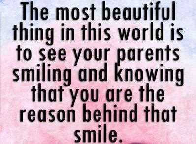 the most beautiful thing in this world is to see your parents smiling and knowing that you are the reason behind that smile.