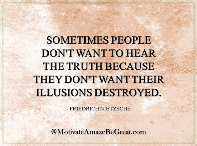 "Inspirational Quotes About Life: ""Sometimes people don't want to hear the truth because they don't want their illusions destroyed."" — Friedrich Nietzsche"