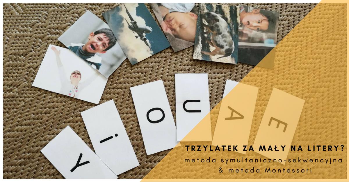 Trzylatek za mały na litery? Metoda symultaniczno-sekwencyjna & metoda Montessori.