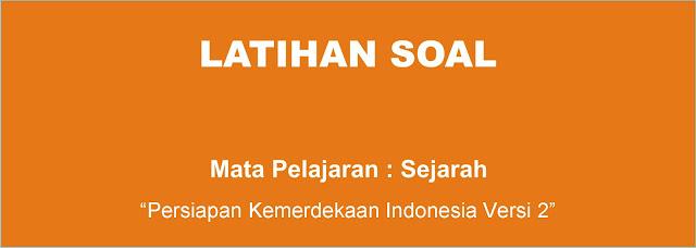 Soal Sejarah : Persiapan Proklamasi Kemerdekaan Indonesia Versi 2