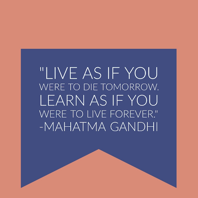 """Live as if you were to die tomorrow. Learn as if you were to live forever."" -Mahatma Gandhi"