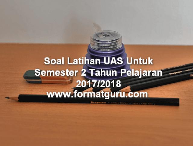 Soal Latihan UAS Untuk Semester 2 Tahun Pelajaran 2017/2018