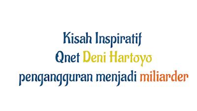 Kisah Inspiratif Qnet Deni Hartoyo Seorang Pengangguran Menjadi Miliarder