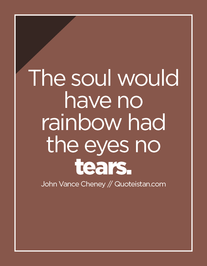 The soul would have no rainbow had the eyes no tears.