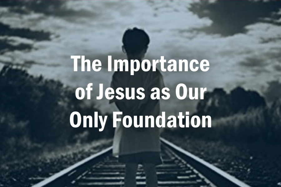 The Importance of Jesus as Our Only Foundation
