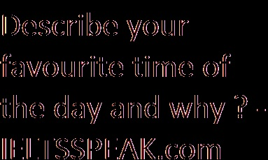 Describe your favourite time of the day and why? #favourite part - IELTSSPEAK.com