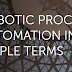 What is RPA (Robotic Process Automation) in simple terms.