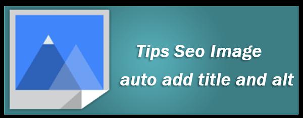 Trik Seo Blog Otomatis Menambahkan Title Dan Alt Pada Semua Image