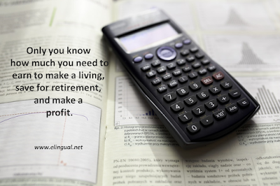 Only you know how much you need to earn to make a living, save for retirement, and make a profit. | www.elingual.net