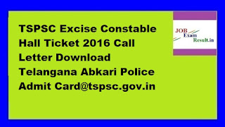 TSPSC Excise Constable Hall Ticket 2016 Call Letter Download Telangana Abkari Police Admit Card@tspsc.gov.in