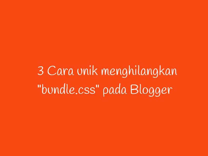 """3 Cara unik menghilangkan """"bundle.css"""" pada Blogger"""