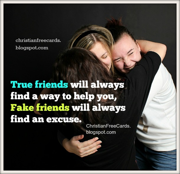 True friends help you, fake friends find excuses.