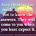 Stop thinking too much, it's alright not to know the answers. They will come to you when you least expect it.
