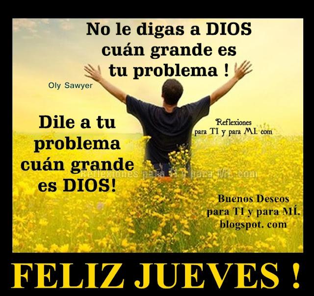 No le digas a DIOS cuán grande es tu problema!  Dile a tu problema cuán grande es DIOS !  FELIZ JUEVES !