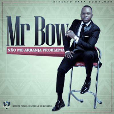 Mr. Bow - Não Me Arranja Problema (2018) Download Mp3