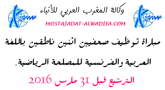 وكالة المغرب العربي للأنباء مباراة توظيف صحفيين اثنين ناطقين باللغة العربية والفرنسية للمصلحة الرياضية. الترشيح قبل 31 مارس 2016