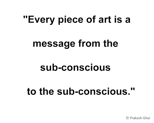 """Every piece of art is a message, from the sub-conscious to the sub-conscious."""