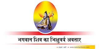 Bhikshuvarya image, Bhikshuvarya photo, Bhikshuvarya jpeg, Bhikshuvarya jpg, bhagwan shiv ke 19 avatar in hindi, bhagwan shiv ke 19 avatar ke naam in hindi, bhagwan shiv ke 19 avatar ka mahatva in hindi, bhagwan shiv ke 19 avatar kya hai hin hindi, bhagwan shiv ke 19 avatar ki pooja in hindi, bhagwan shiv ke kitne avatar hai in hindi, bhagwan shiv ke kitne roop hai in hindi, bhagwan shiv avatar hai in hindi, shiv-parvti in hindi, shiv kya hai in hindi, bhagwan shiv hi mahakaal hai in hindi, shiv avtar ki utpatti in hindi, संक्षमबनों इन हिन्दी में, संक्षम बनों इन हिन्दी में, sakshambano in hindi, saksham bano in hindi,भगवान शिव का भिक्षुवर्य अवतार in hindi, bhagwan shiv ka bhikshuvarya avatar in hindi, सृष्टि के निर्माण और पालन के लिए अनेक देवी-देवताओं ने अपने अलग-अलग रूपों में अवतरित हुए in hindi,  ऐसे ही भगवान शिव अपने कई अवतारों में अवतरित हुए in hindi, भगवान शिव इतने दयालु है in hindi, कि वह अपने भक्तों को कभी निराश नही करते in hindi, सभी देवताओं में भगवान शिव सबसे पहले प्रसन्न होकर अपने भक्तों की मनोकामना पूरी करते है in hindi,  भगवान शिव त्रिदेवों में एक देव है in hindi, इन्हें देवों के देव भी कहते है in hindi, तंत्र साधना में इन्हे भैरव के नाम से भी जाना जाता है in hindi,  वेद में इनका नाम रुद्र है in hindi, यह व्यक्ति की चेतना के अन्तर्यामी है in hindi,  भगवान शिव की पूजा शिवलिंग तथा मूर्ति दोनों रूपों में की जाती है in hindi,  भगवान शिव को संहार का देवता कहा जाता है in hindi, सृष्टि की उत्पत्ति, स्थिति एवं संहार के अधिपति भगवान शिव है in hindi,  भगवान शिव अपने इस स्वरूप द्वारा पूर्ण सृष्टि का भरण-पोषण करते है in hindi, इसी स्वरूप द्वारा परमात्मा ने अपनी शक्ति से सभी ग्रहों को एकत्रित कर रखा है in hindi, परमात्मा का यह स्वरूप अत्यंत ही कल्याणकारी माना जाता है in hindi, क्योंकि पूर्ण सृष्टि का आधार इसी स्वरूप पर आधारित in hindi, कहीं खोजों के अनुसार तिब्बत की धरती सबसे पुरातन भूमि है in hindi, पुरातनकाल में इसके चारों ओर समुद्र होता था in hindi, जब समुद्र हटा तो अन्य धरती का प्रकटन हुआ in hindi,  और इस तरह धीरे-धीरे जीवन भी फैलता गया in hindi, सबसे पहले भगवान 