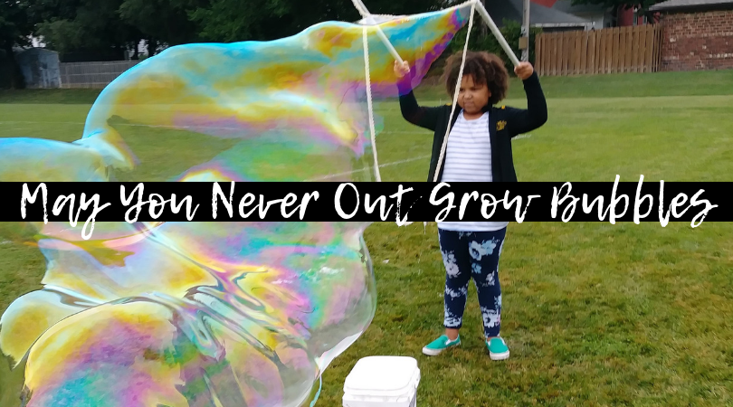 May You Never Out Grow Bubbles...