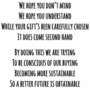 We hope you don't mind. We hope you understand. While your gift's been carefully chosen, it does come second hand. By doing this we are trying, to be conscious of our buying. Becoming more sustainable, so a better future is obtainable