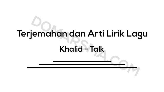 Terjemahan dan Arti Lirik Lagu Khalid - Talk